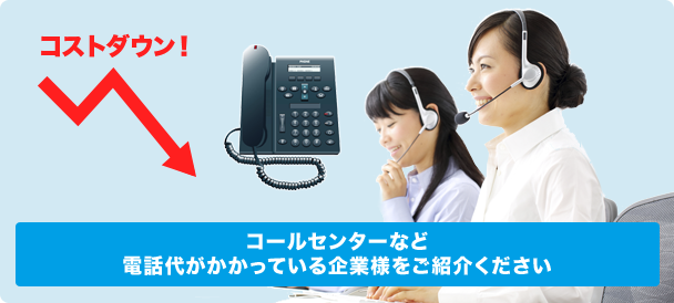コールセンターなど電話代がかかっている企業様をご紹介ください